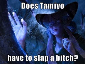 Does Tamiyo  have to slap a bitch?
