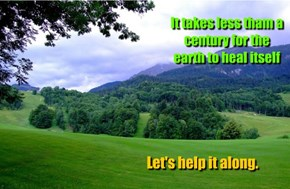It takes less tham a century for the earth to heal itself