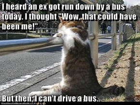 "I heard an ex got run down by a bus today. I thought ""Wow, that could have been me!""   But then, I can't drive a bus.."
