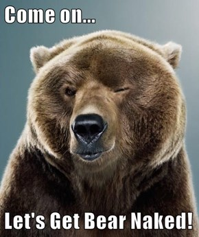 Come on...  Let's Get Bear Naked!