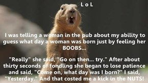 "L o L  I was telling a woman in the pub about my ability to guess what day a woman was born just by feeling her BOOBS...  ""Really"" she said, ""Go on then... try."" After about thirty seconds of fondling she began to lose patience and said, ""Come on, what da"