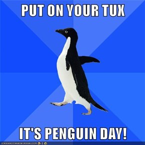 PUT ON YOUR TUX  IT'S PENGUIN DAY!