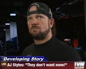 "Developing Story - AJ Styles: ""They don't want none!"""