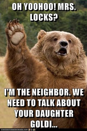 OH YOOHOO! MRS. LOCKS?  I'M THE NEIGHBOR. WE NEED TO TALK ABOUT YOUR DAUGHTER GOLDI...