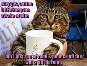 why yes, coffee                                                                           DOES keep me                                                                  awake at nite  but I just run around & bounce off the walls till morning