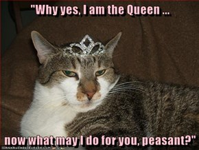 """Why yes, I am the Queen ...  now what may I do for you, peasant?"""