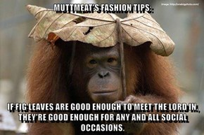 MUTTMEAT'S FASHION TIPS:  IF FIG LEAVES ARE GOOD ENOUGH TO MEET THE LORD IN, THEY'RE GOOD ENOUGH FOR ANY AND ALL SOCIAL OCCASIONS.