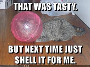 THAT WAS TASTY.  BUT NEXT TIME JUST SHELL IT FOR ME.