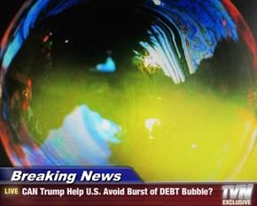 Breaking News - CAN Trump Help U.S. Avoid Burst of DEBT Bubble?