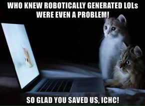 WHO KNEW ROBOTICALLY GENERATED LOLs WERE EVEN A PROBLEM!  SO GLAD YOU SAVED US, ICHC!