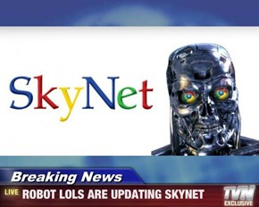 Breaking News - ROBOT LOLS ARE UPDATING SKYNET