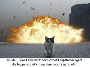 uh oh..... looks liek derz been robots capshunin agen! dis happens EBRY tiem dem robots getz lolin.