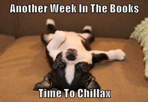 Another Week In The Books  Time To Chillax