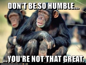 DON'T BE SO HUMBLE...  ...YOU'RE NOT THAT GREAT.
