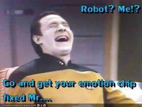 Robot? Me!?  Go and get your emotion chip fixed Mr....