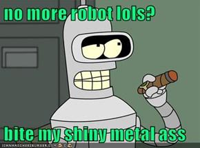 no more robot lols?  bite my shiny metal ass