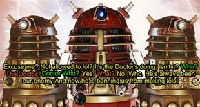 Excuse me? Not allowed to lol? It's the Doctor's doing, isn't it? Who? The Doctor? Doctor Who? Yes. What? No, Who. He's always been our enemy.And now he is banning us from making lols!