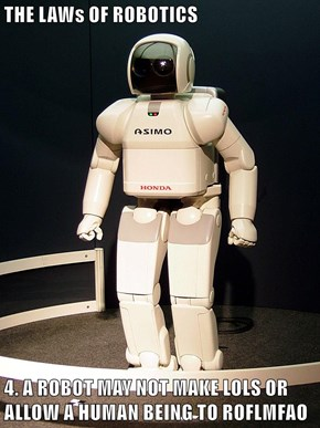 THE LAWs OF ROBOTICS  4. A ROBOT MAY NOT MAKE LOLS OR ALLOW A HUMAN BEING TO ROFLMFAO