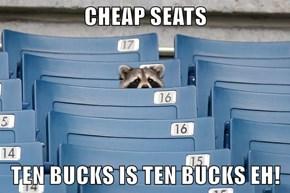 CHEAP SEATS  TEN BUCKS IS TEN BUCKS EH!