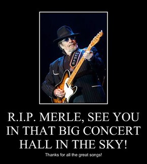 R.I.P. MERLE, SEE YOU IN THAT BIG CONCERT HALL IN THE SKY!