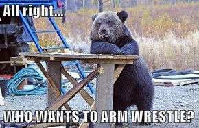 All right...  WHO WANTS TO ARM WRESTLE?