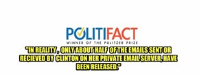 """IN REALITY ,  ONLY ABOUT HALF  OF THE EMAILS SENT OR RECIEVED BY  CLINTON ON HER PRIVATE EMAIL SERVER, HAVE BEEN RELEASED."""