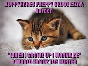 """KUPPYKAKES PREPPY SKOOL EZZAY: Borden  """"WHEN I GROWZ UP I WANNA BE""""                     A WURLD FAMUZ TOE HUNTER"""