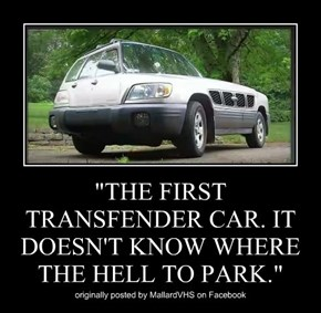 """""""THE FIRST TRANSFENDER CAR. IT DOESN'T KNOW WHERE THE HELL TO PARK."""""""