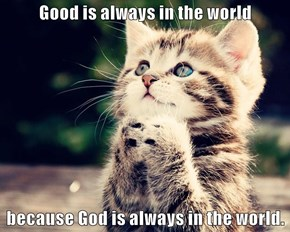 Good is always in the world  because God is always in the world.