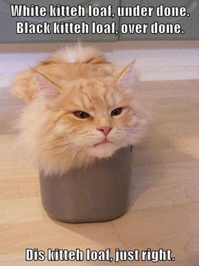 White kitteh loaf, under done. Black kitteh loaf, over done.  Dis kitteh loaf, just right.