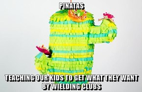 PINATAS  TEACHING OUR KIDS TO GET WHAT THEY WANT BY WIELDING CLUBS