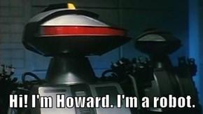 Hi! I'm Howard. I'm a robot.