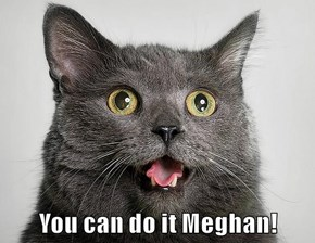 You can do it Meghan!