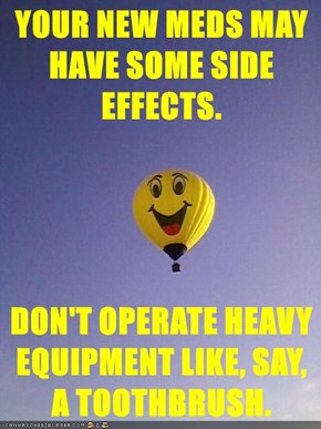 YOUR NEW MEDS MAY HAVE SOME SIDE EFFECTS.  DON'T OPERATE HEAVY EQUIPMENT LIKE, SAY, A TOOTHBRUSH.