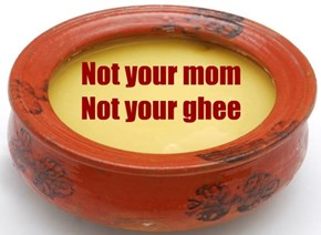 Not your mom Not your ghee