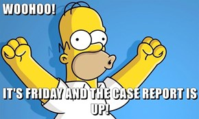 WOOHOO!  IT'S FRIDAY AND THE CASE REPORT IS UP!