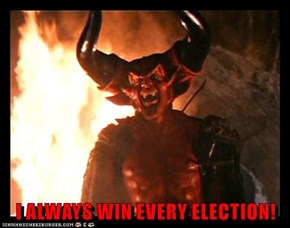 I ALWAYS WIN EVERY ELECTION!