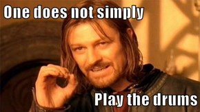 One does not simply  Play the drums