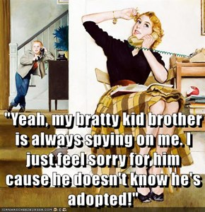 """""""Yeah, my bratty kid brother is always spying on me. I just feel sorry for him cause he doesn't know he's adopted!"""""""