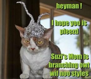 heyman !   I hope yoo is pleezd     Suzi's Mom is branching owt  wif noo styles