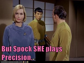 But Spock SHE plays Precision.