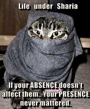Life   under   Sharia  If your ABSENCE doesn't affect them.. Your PRESENCE never mattered.