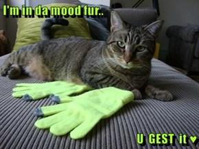 I'm in da mood fur..  U  GEST  it ♥