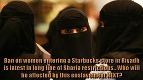Ban on women entering a Starbucks store in Riyadh is latest in long line of Sharia restrictions.. Who will be affected by this enslavement NEXT?