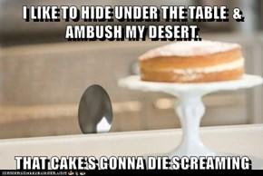 I LIKE TO HIDE UNDER THE TABLE  & AMBUSH MY DESERT.  THAT CAKE'S GONNA DIE SCREAMING