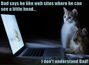 Dad says he like web sites where he can see a little head...  I don't understand Dad!