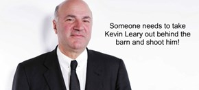 Someone needs to take Kevin Leary out behind the barn and shoot him!