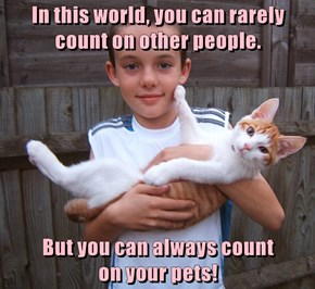 In this world, you can rarely count on other people.  But you can always count                        on your pets!