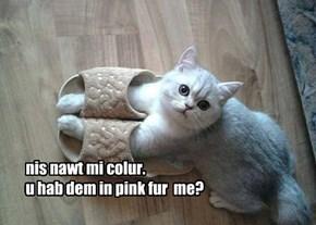 nis nawt mi colur. u hab dem in pink fur  me?