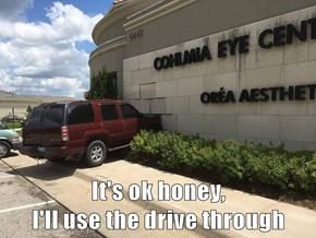 It's ok honey,                                        I'll use the drive through